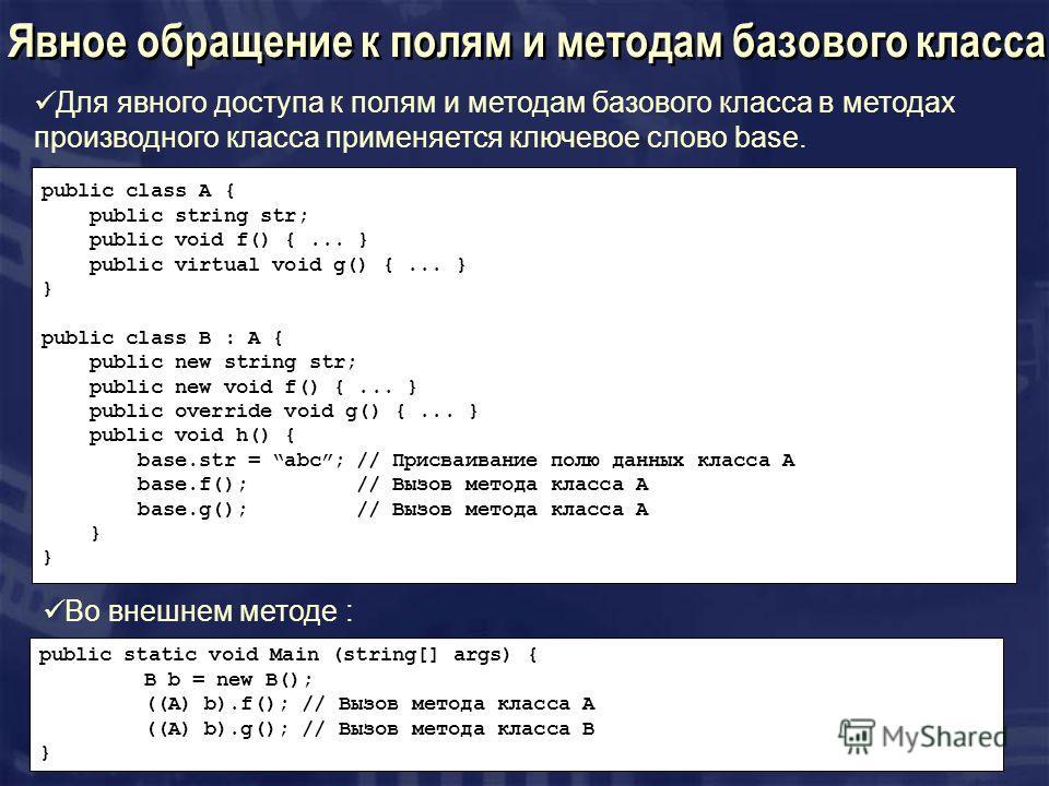 Явное обращение к полям и методам базового класса Для явного доступа к полям и методам базового класса в методах производного класса применяется ключевое слово base. public class A { public string str; public void f() {... } public virtual void g() {