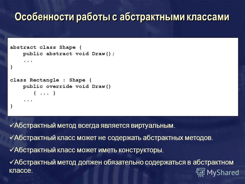 Особенности работы с абстрактными классами abstract class Shape { public abstract void Draw();... } class Rectangle : Shape { public override void Draw() {... }... } Абстрактный метод всегда является виртуальным. Абстрактный класс может не содержать