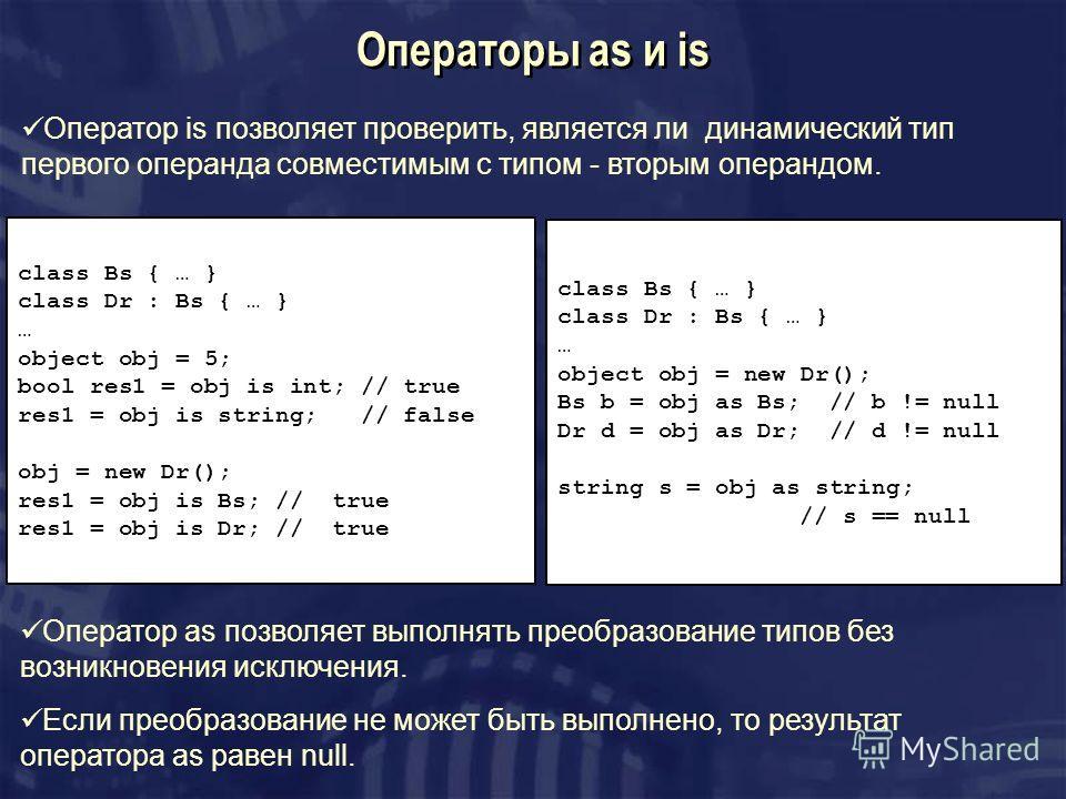 Операторы as и is class Bs { … } class Dr : Bs { … } … object obj = 5; bool res1 = obj is int; // true res1 = obj is string; // false obj = new Dr(); res1 = obj is Bs; // true res1 = obj is Dr; // true Оператор is позволяет проверить, является ли дин