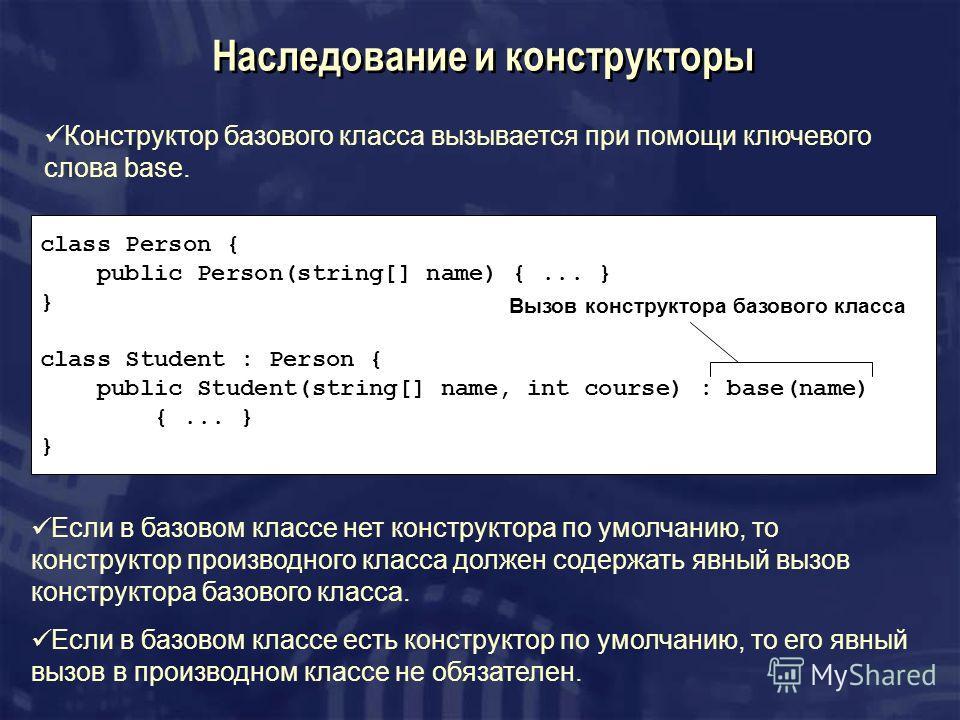 Наследование и конструкторы class Person { public Person(string[] name) {... } } class Student : Person { public Student(string[] name, int course) : base(name) {... } } Вызов конструктора базового класса Конструктор базового класса вызывается при по