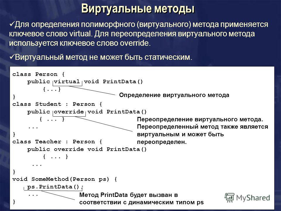 Виртуальные методы Для определения полиморфного (виртуального) метода применяется ключевое слово virtual. Для переопределения виртуального метода используется ключевое слово override. Виртуальный метод не может быть статическим. class Person { public
