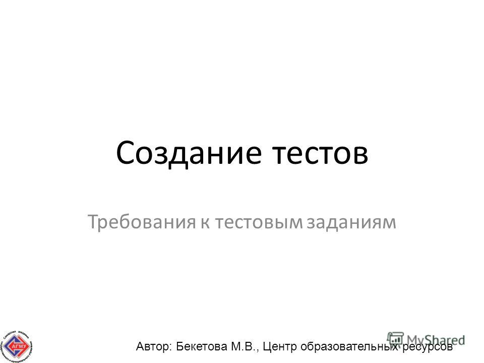 Создание тестов Требования к тестовым заданиям Автор: Бекетова М.В., Центр образовательных ресурсов