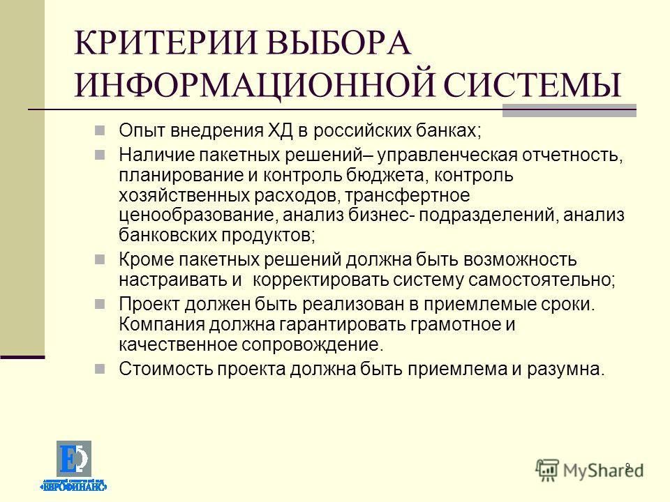 9 КРИТЕРИИ ВЫБОРА ИНФОРМАЦИОННОЙ СИСТЕМЫ Опыт внедрения ХД в российских банках; Наличие пакетных решений– управленческая отчетность, планирование и контроль бюджета, контроль хозяйственных расходов, трансфертное ценообразование, анализ бизнес- подраз