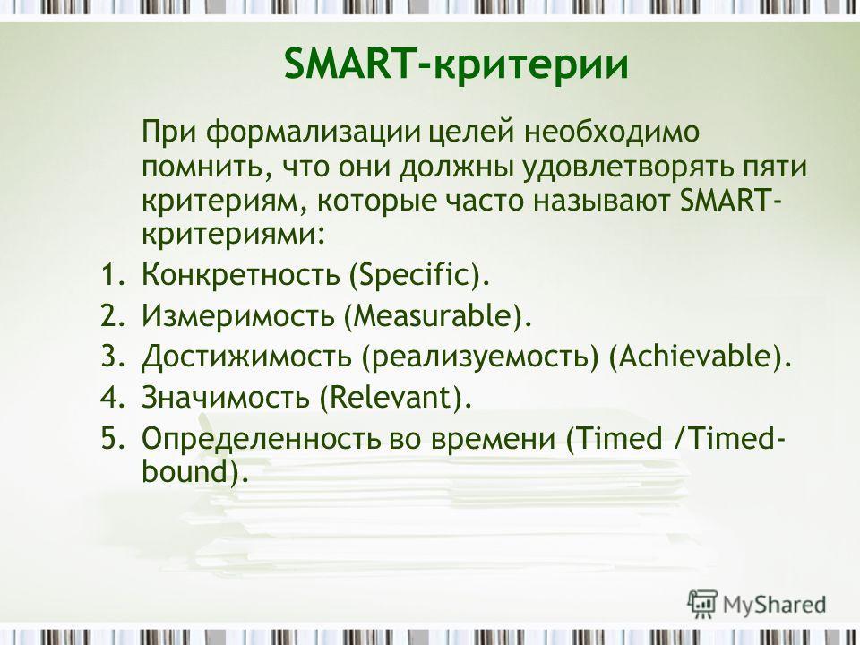 SMART-критерии При формализации целей необходимо помнить, что они должны удовлетворять пяти критериям, которые часто называют SMART- критериями: 1.Конкретность (Specific). 2.Измеримость (Measurable). 3.Достижимость (реализуемость) (Achievable). 4.Зна