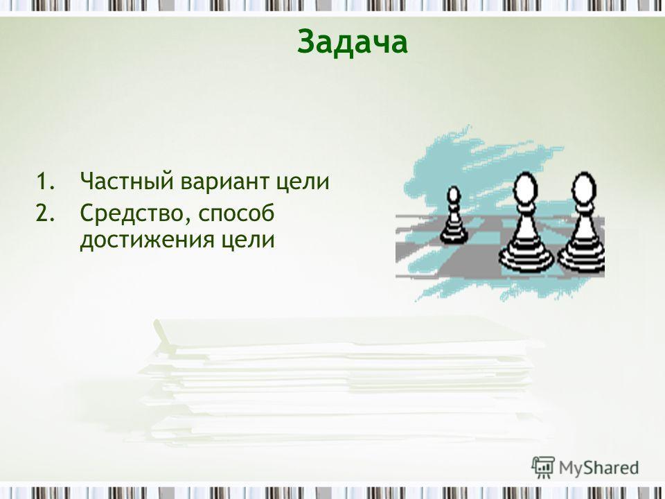 Задача 1.Частный вариант цели 2.Средство, способ достижения цели