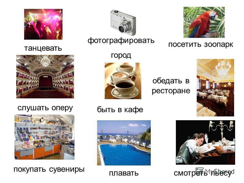 танцевать плавать покупать сувениры слушать оперу фотографировать город обедать в ресторане быть в кафе посетить зоопарк смотреть пьесу