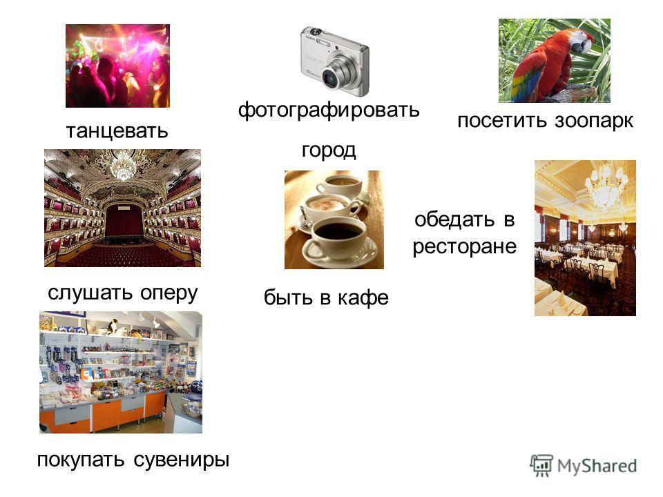 танцевать покупать сувениры слушать оперу фотографировать город обедать в ресторане быть в кафе посетить зоопарк