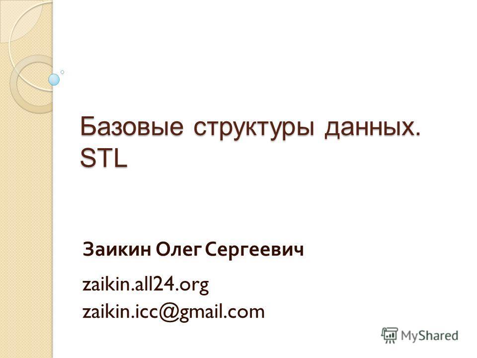 Базовые структуры данных. STL Заикин Олег Сергеевич zaikin.all24.org zaikin.icc@gmail.com