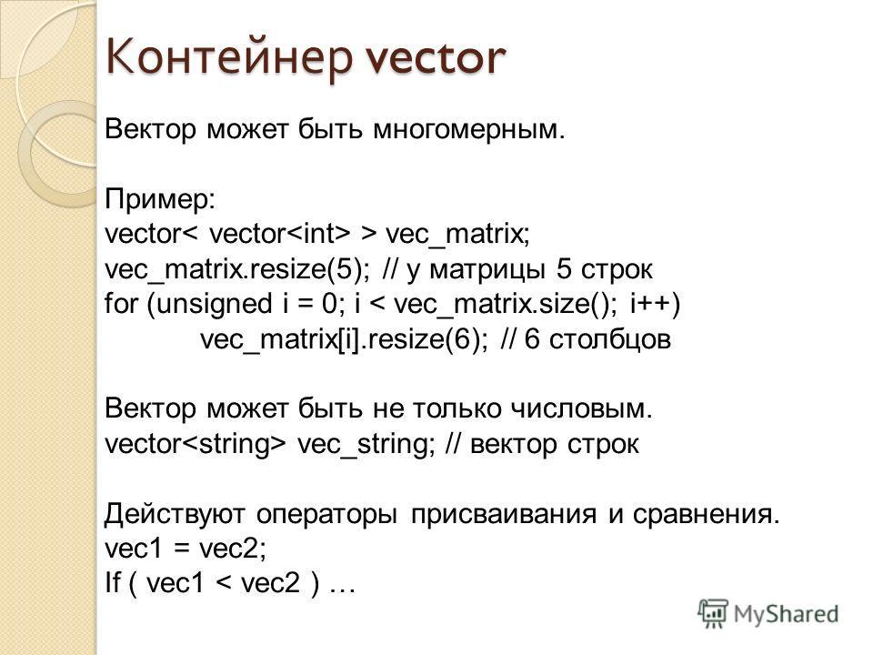 Вектор может быть многомерным. Пример: vector > vec_matrix; vec_matrix.resize(5); // у матрицы 5 строк for (unsigned i = 0; i < vec_matrix.size(); i++) vec_matrix[i].resize(6); // 6 столбцов Вектор может быть не только числовым. vector vec_string; //