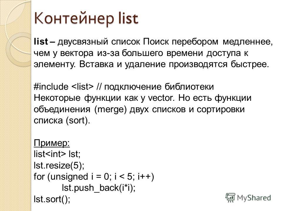 list – двусвязный список Поиск перебором медленнее, чем у вектора из-за большего времени доступа к элементу. Вставка и удаление производятся быстрее. #include // подключение библиотеки Некоторые функции как у vector. Но есть функции объединения (merg