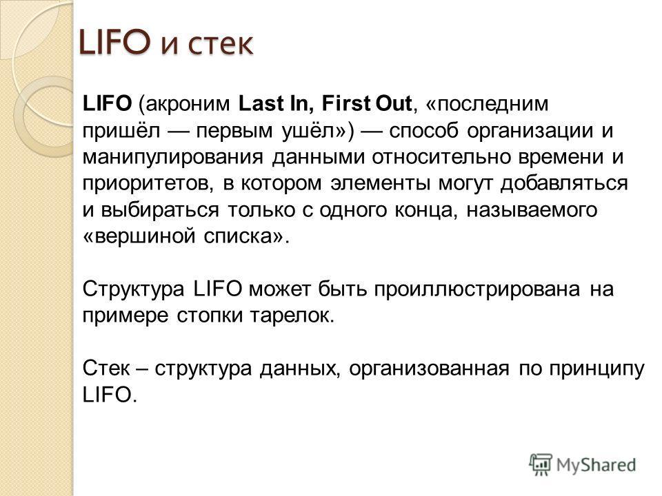 LIFO и стек LIFO (акроним Last In, First Out, «последним пришёл первым ушёл») способ организации и манипулирования данными относительно времени и приоритетов, в котором элементы могут добавляться и выбираться только с одного конца, называемого «верши