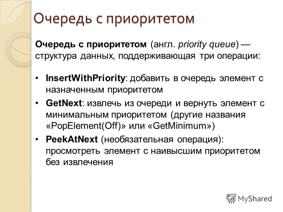 Очередь с приоритетом Очередь с приоритетом (англ. priority queue) структура данных, поддерживающая три операции: InsertWithPriority: добавить в очередь элемент с нaзначенным приоритетом GetNext: извлечь из очереди и вернуть элемент с минимальным при