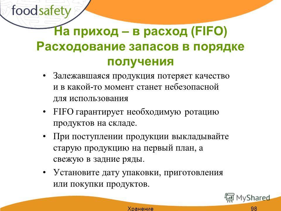 Хранение98 На приход – в расход (FIFO) Расходование запасов в порядке получения Залежавшаяся продукция потеряет качество и в какой-то момент станет небезопасной для использования FIFO гарантирует необходимую ротацию продуктов на складе. При поступлен