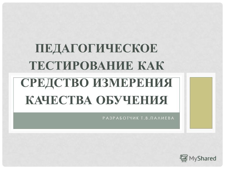РАЗРАБОТЧИК Т.В.ПАЛИЕВА ПЕДАГОГИЧЕСКОЕ ТЕСТИРОВАНИЕ КАК СРЕДСТВО ИЗМЕРЕНИЯ КАЧЕСТВА ОБУЧЕНИЯ
