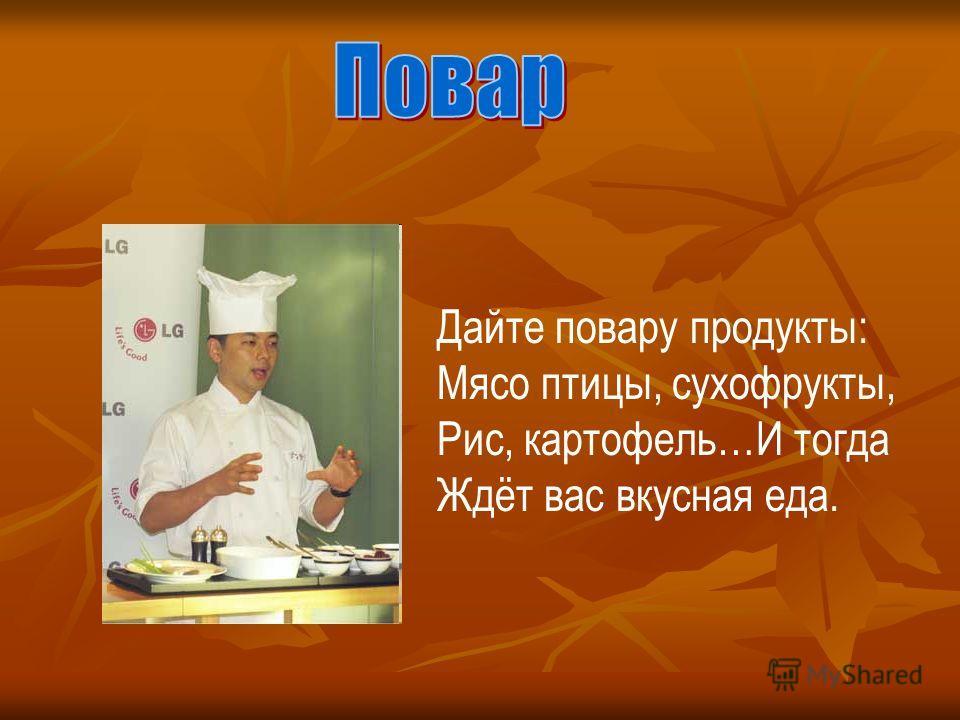 Дайте повару продукты: Мясо птицы, сухофрукты, Рис, картофель…И тогда Ждёт вас вкусная еда.