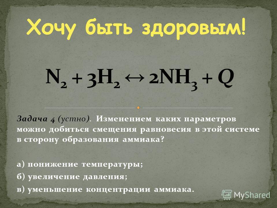 Задача 4 (устно). Изменением каких параметров можно добиться смещения равновесия в этой системе в сторону образования аммиака? а) понижение температуры; б) увеличение давления; в) уменьшение концентрации аммиака. Хочу быть здоровым!
