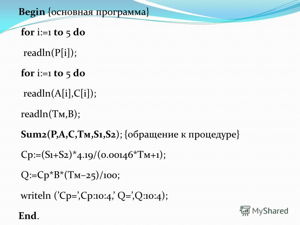 Begin {основная программа} for i:=1 to 5 do readln(P[i]); for i:=1 to 5 do readln(A[i],C[i]); readln(Tм,B); Sum2(P,A,C,Tм,S1,S2); {обращение к процедуре} Cp:=(S1+S2)*4.19/(0.00146*Tм+1); Q:=Cp*B*(Tм–25)/100; writeln (Cp=,Cp:10:4, Q=,Q:10:4); End.