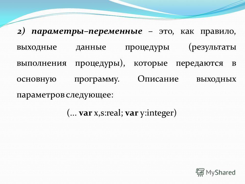 2) параметры–переменные – это, как правило, выходные данные процедуры (результаты выполнения процедуры), которые передаются в основную программу. Описание выходных параметров следующее: (... var x,s:real; var y:integer)