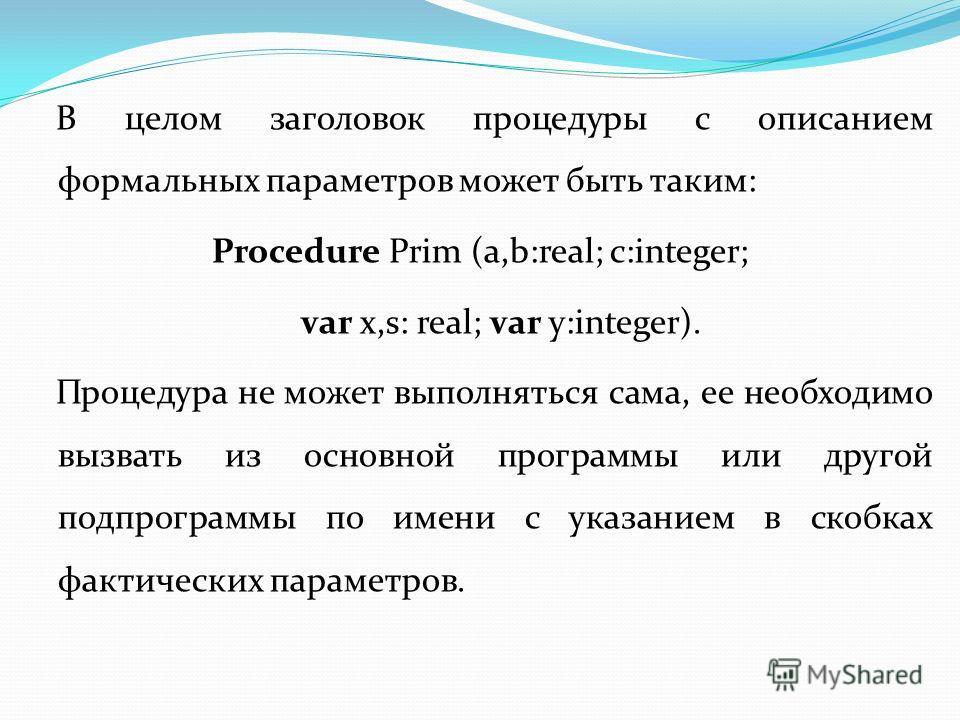 В целом заголовок процедуры с описанием формальных параметров может быть таким: Procedure Prim (a,b:real; c:integer; var x,s: real; var y:integer). Процедура не может выполняться сама, ее необходимо вызвать из основной программы или другой подпрограм