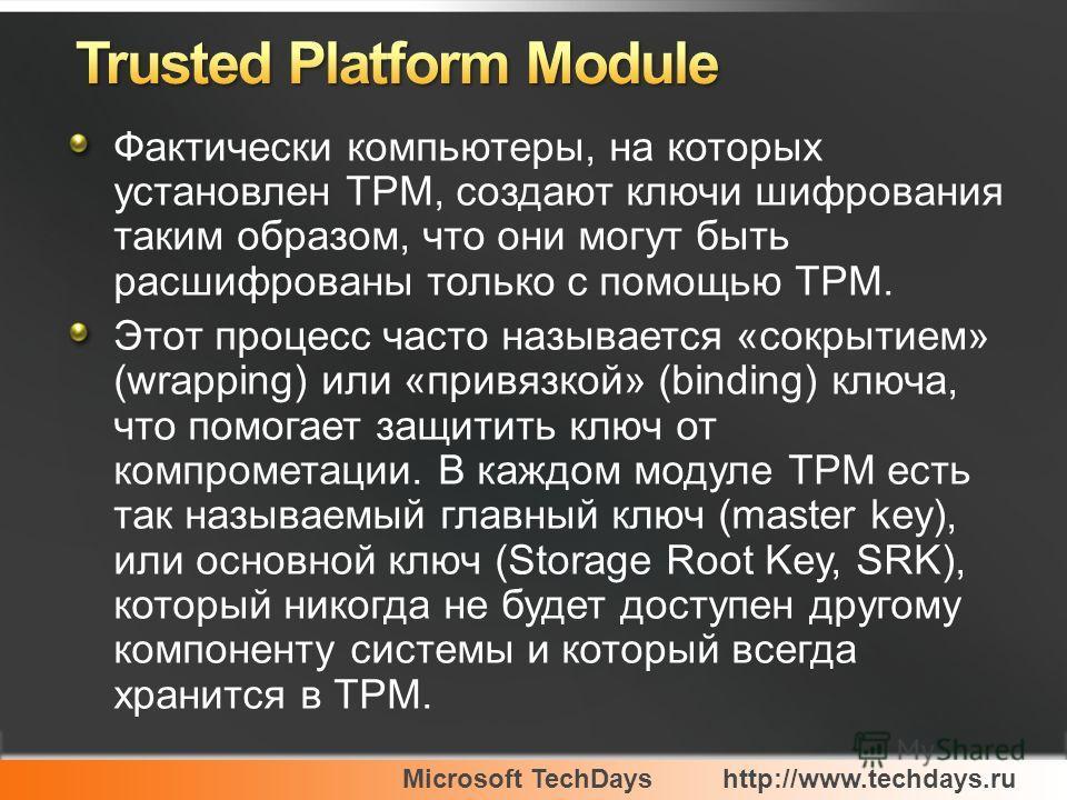 Microsoft TechDayshttp://www.techdays.ru Фактически компьютеры, на которых установлен ТРМ, создают ключи шифрования таким образом, что они могут быть расшифрованы только с помощью ТРМ. Этот процесс часто называется «сокрытием» (wrapping) или «привязк