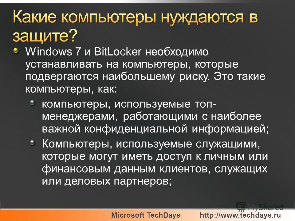 Microsoft TechDayshttp://www.techdays.ru Windows 7 и BitLocker необходимо устанавливать на компьютеры, которые подвергаются наибольшему риску. Это такие компьютеры, как: компьютеры, используемые топ- менеджерами, работающими с наиболее важной конфиде