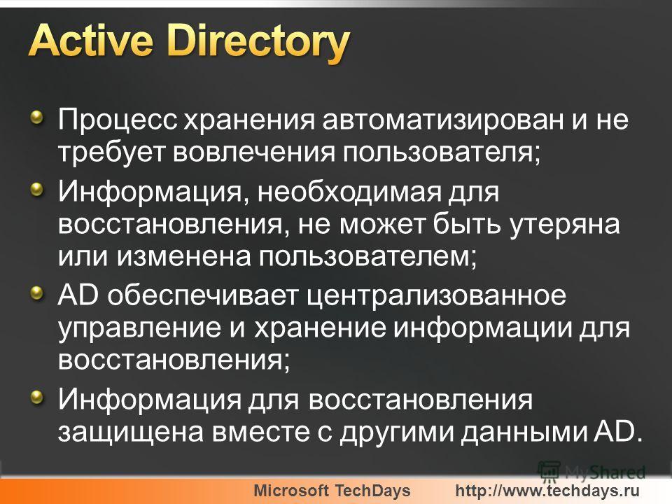 Microsoft TechDayshttp://www.techdays.ru Процесс хранения автоматизирован и не требует вовлечения пользователя; Информация, необходимая для восстановления, не может быть утеряна или изменена пользователем; AD обеспечивает централизованное управление