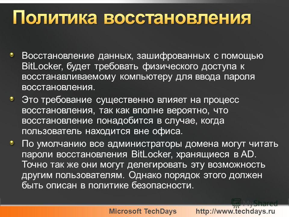Microsoft TechDayshttp://www.techdays.ru Восстановление данных, зашифрованных с помощью BitLocker, будет требовать физического доступа к восстанавливаемому компьютеру для ввода пароля восстановления. Это требование существенно влияет на процесс восст