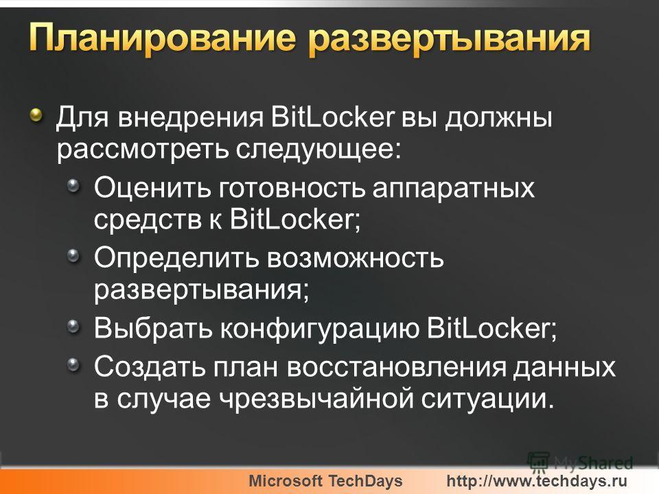 Microsoft TechDayshttp://www.techdays.ru Для внедрения BitLocker вы должны рассмотреть следующее: Оценить готовность аппаратных средств к BitLocker; Определить возможность развертывания; Выбрать конфигурацию BitLocker; Создать план восстановления дан