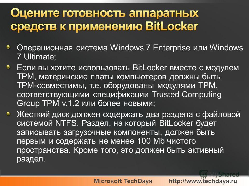 Microsoft TechDayshttp://www.techdays.ru Операционная система Windows 7 Enterprise или Windows 7 Ultimate; Если вы хотите использовать BitLocker вместе с модулем TPM, материнские платы компьютеров должны быть TPM-совместимы, т.е. оборудованы модулями