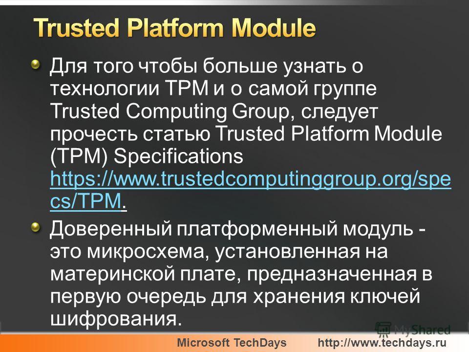 Microsoft TechDayshttp://www.techdays.ru Для того чтобы больше узнать о технологии TPM и о самой группе Trusted Computing Group, следует прочесть статью Trusted Platform Module (TPM) Specifications https://www.trustedcomputinggroup.org/spe cs/TPM. ht
