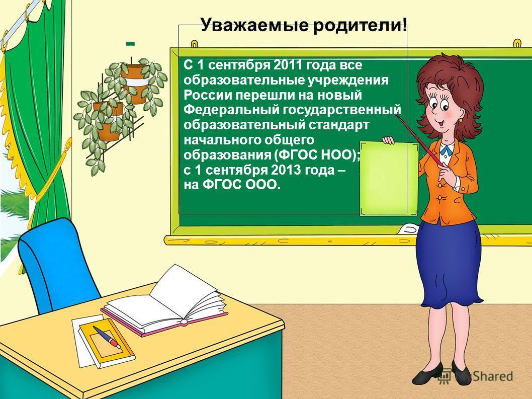 Уважаемые родители! С 1 сентября 2011 года все образовательные учреждения России перешли на новый Федеральный государственный образовательный стандарт начального общего образования (ФГОС НОО); с 1 сентября 2013 года – на ФГОС ООО.