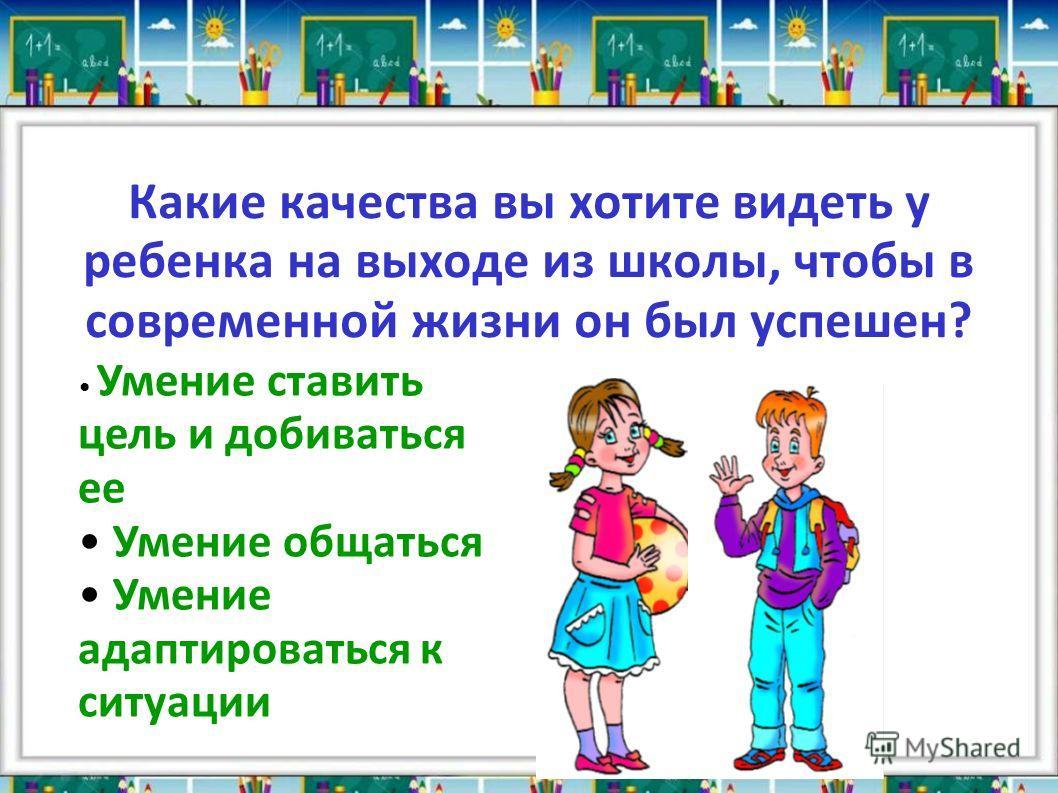 Какие качества вы хотите видеть у ребенка на выходе из школы, чтобы в современной жизни он был успешен? Умение ставить цель и добиваться ее Умение общаться Умение адаптироваться к ситуации