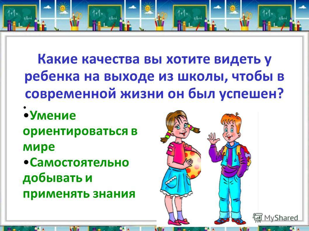Какие качества вы хотите видеть у ребенка на выходе из школы, чтобы в современной жизни он был успешен? Умение ориентироваться в мире Самостоятельно добывать и применять знания