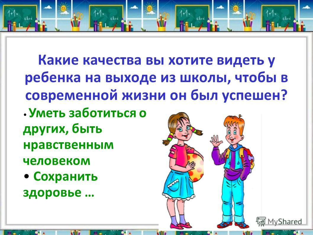 Какие качества вы хотите видеть у ребенка на выходе из школы, чтобы в современной жизни он был успешен? Уметь заботиться о других, быть нравственным человеком Сохранить здоровье …