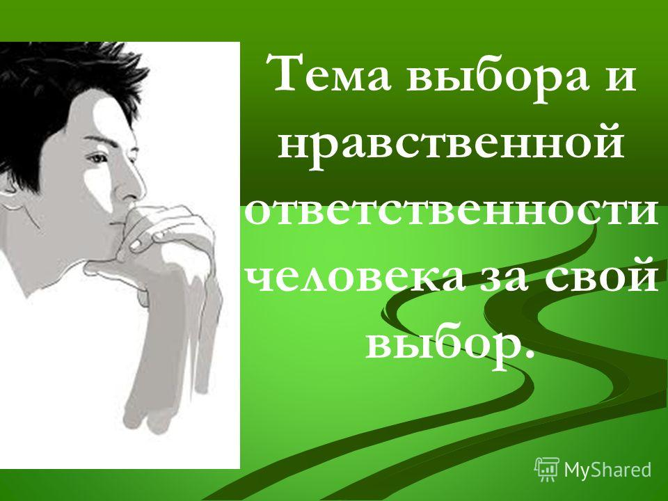 Тема выбора и нравственной ответственности человека за свой выбор.