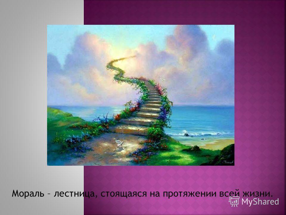 Мораль – лестница, стоящаяся на протяжении всей жизни.
