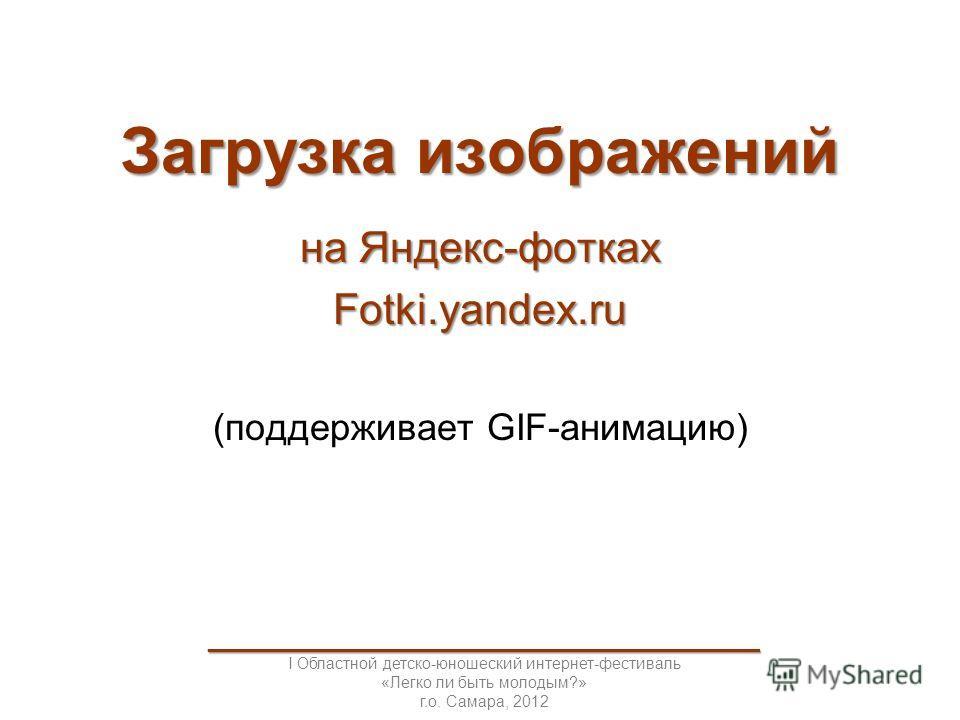 Загрузка изображений на Яндекс-фотках Fotki.yandex.ru (поддерживает GIF-анимацию) _____________________________________ I Областной детско-юношеский интернет-фестиваль «Легко ли быть молодым?» г.о. Самара, 2012