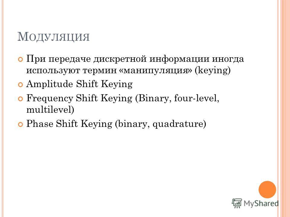 М ОДУЛЯЦИЯ При передаче дискретной информации иногда используют термин «манипуляция» (keying) Amplitude Shift Keying Frequency Shift Keying (Binary, four-level, multilevel) Phase Shift Keying (binary, quadrature)