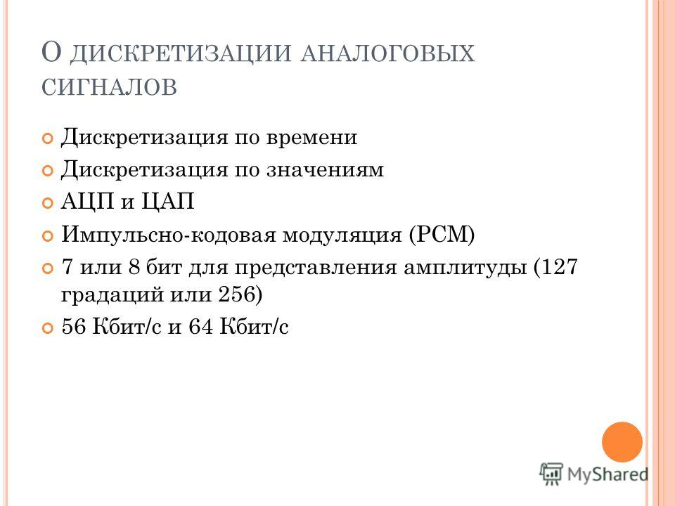 О ДИСКРЕТИЗАЦИИ АНАЛОГОВЫХ СИГНАЛОВ Дискретизация по времени Дискретизация по значениям АЦП и ЦАП Импульсно-кодовая модуляция (PCM) 7 или 8 бит для представления амплитуды (127 градаций или 256) 56 Кбит/c и 64 Кбит/c