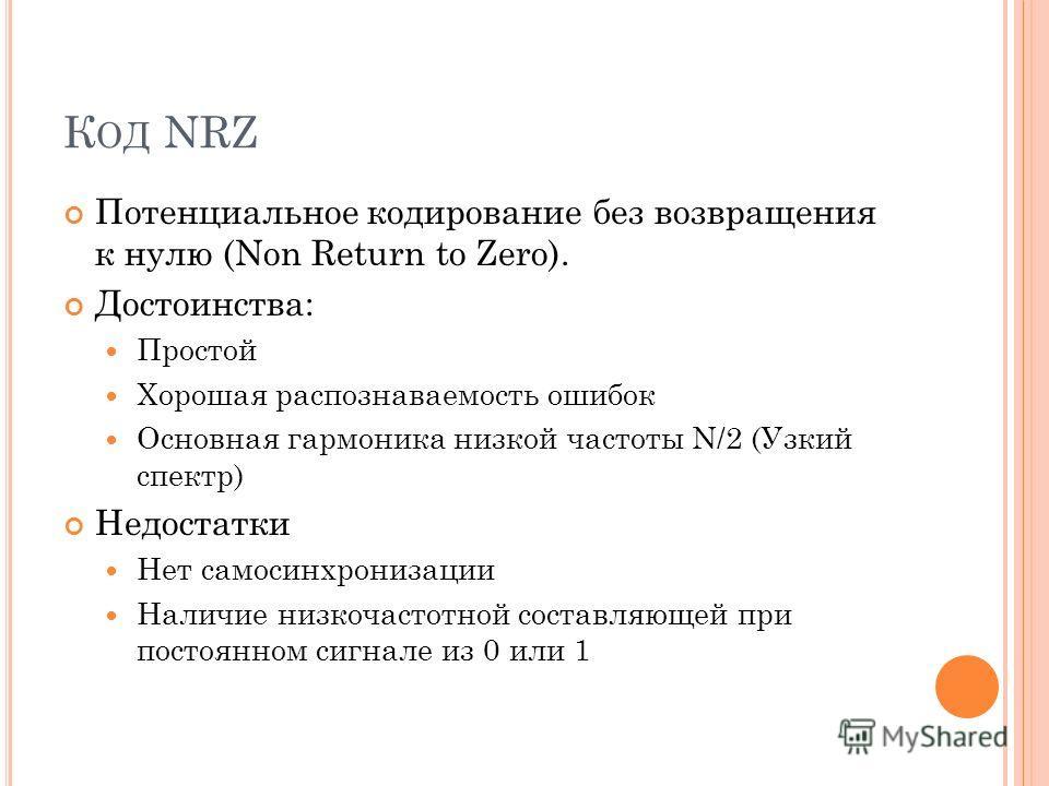 К ОД NRZ Потенциальное кодирование без возвращения к нулю (Non Return to Zero). Достоинства: Простой Хорошая распознаваемость ошибок Основная гармоника низкой частоты N/2 (Узкий спектр) Недостатки Нет самосинхронизации Наличие низкочастотной составля