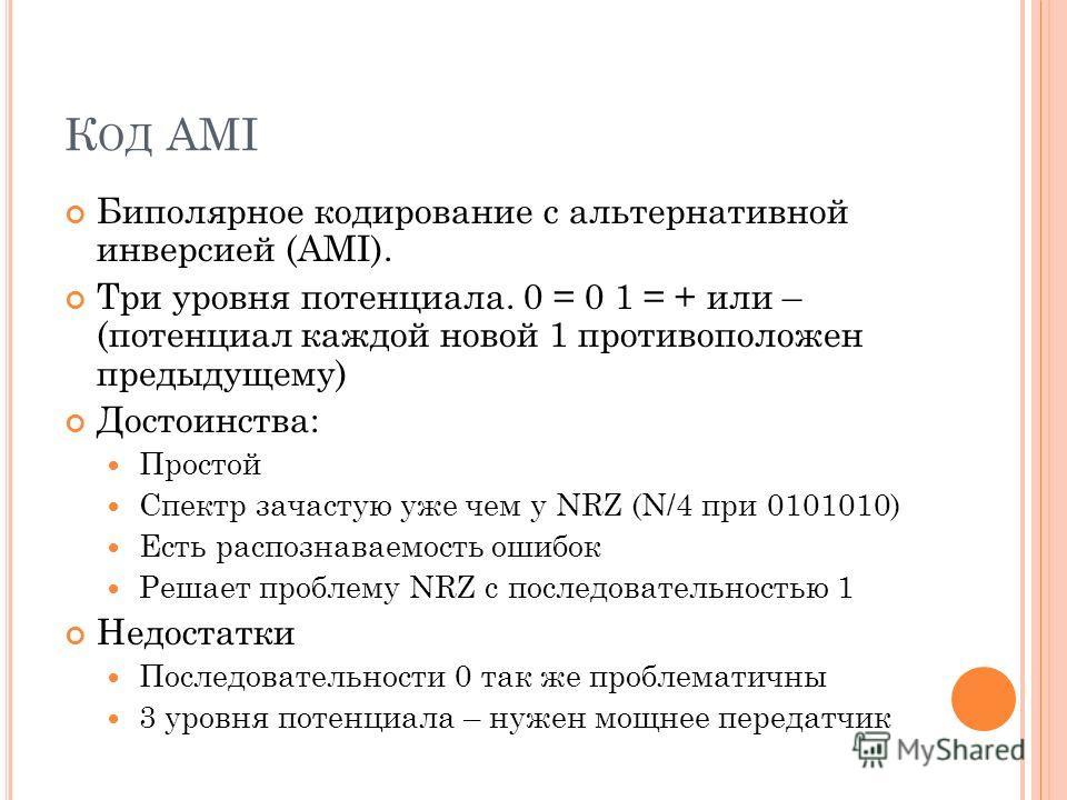 К ОД AMI Биполярное кодирование с альтернативной инверсией (AMI). Три уровня потенциала. 0 = 0 1 = + или – (потенциал каждой новой 1 противоположен предыдущему) Достоинства: Простой Спектр зачастую уже чем у NRZ (N/4 при 0101010) Есть распознаваемост