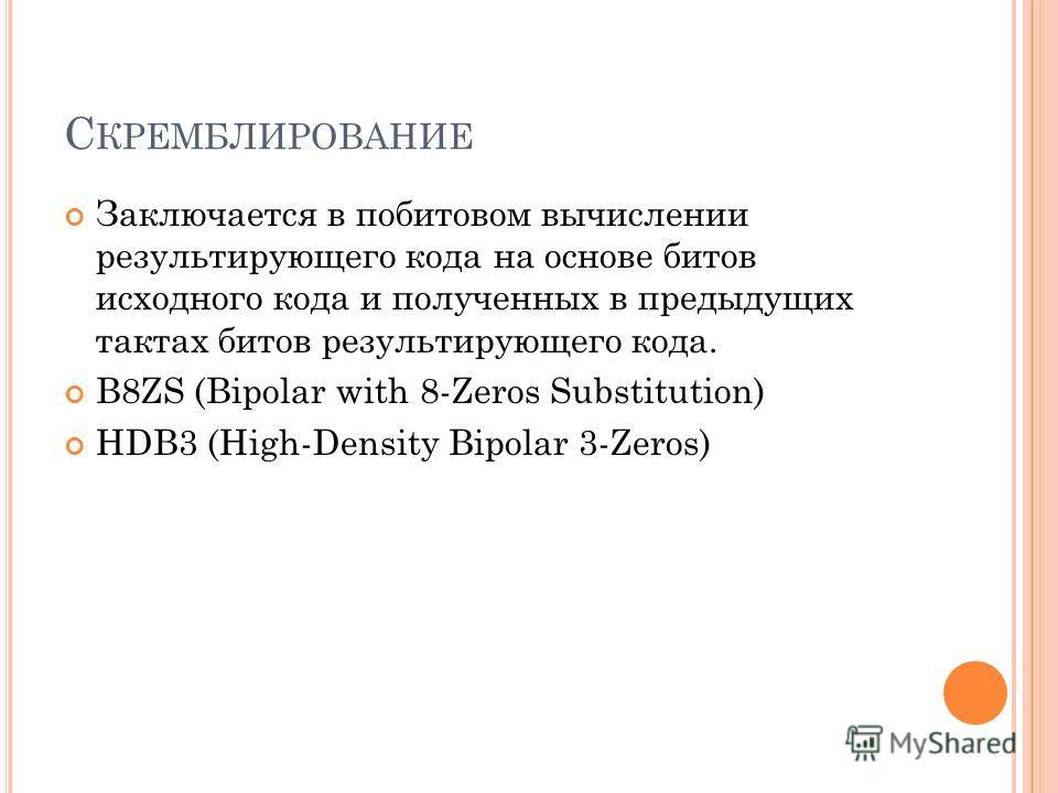 С КРЕМБЛИРОВАНИЕ Заключается в побитовом вычислении результирующего кода на основе битов исходного кода и полученных в предыдущих тактах битов результирующего кода. B8ZS (Bipolar with 8-Zeros Substitution) HDB3 (High-Density Bipolar 3-Zeros)