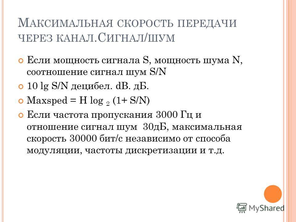 М АКСИМАЛЬНАЯ СКОРОСТЬ ПЕРЕДАЧИ ЧЕРЕЗ КАНАЛ.С ИГНАЛ / ШУМ Если мощность сигнала S, мощность шума N, соотношение сигнал шум S/N 10 lg S/N децибел. dB. дБ. Maxsped = H log 2 (1+ S/N) Если частота пропускания 3000 Гц и отношение сигнал шум 30дБ, максима