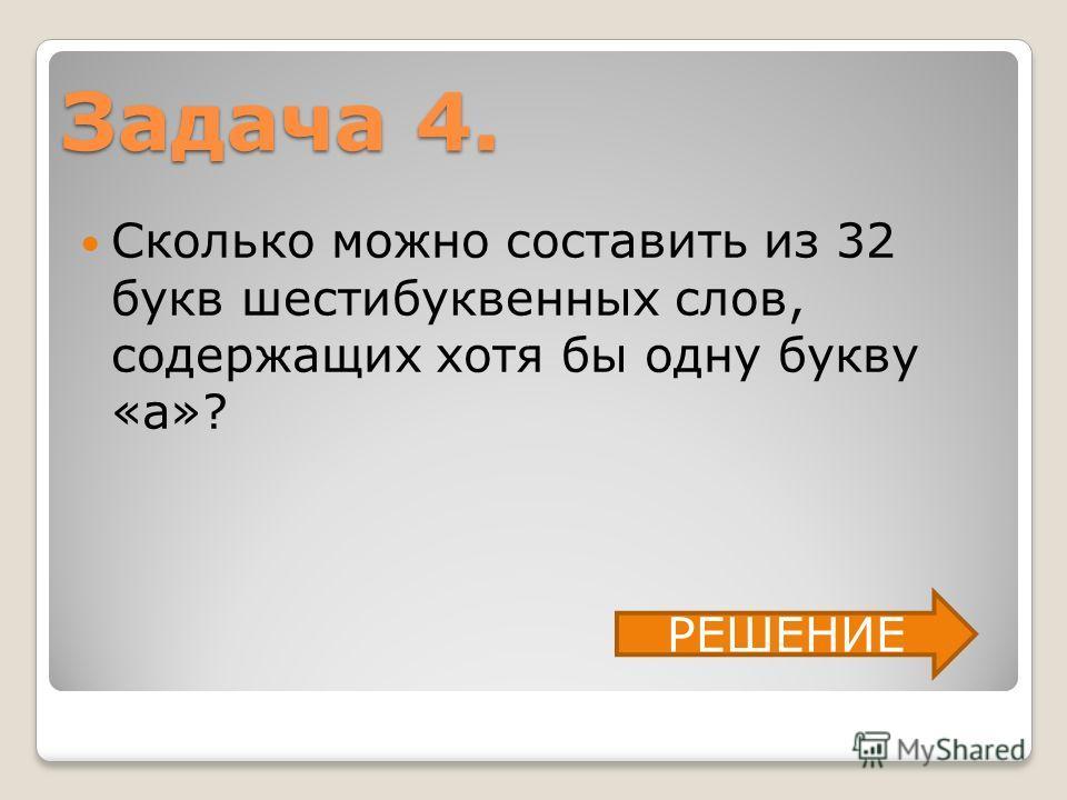 Задача 4. Сколько можно составить из 32 букв шестибуквенных слов, содержащих хотя бы одну букву «а»? РЕШЕНИЕ