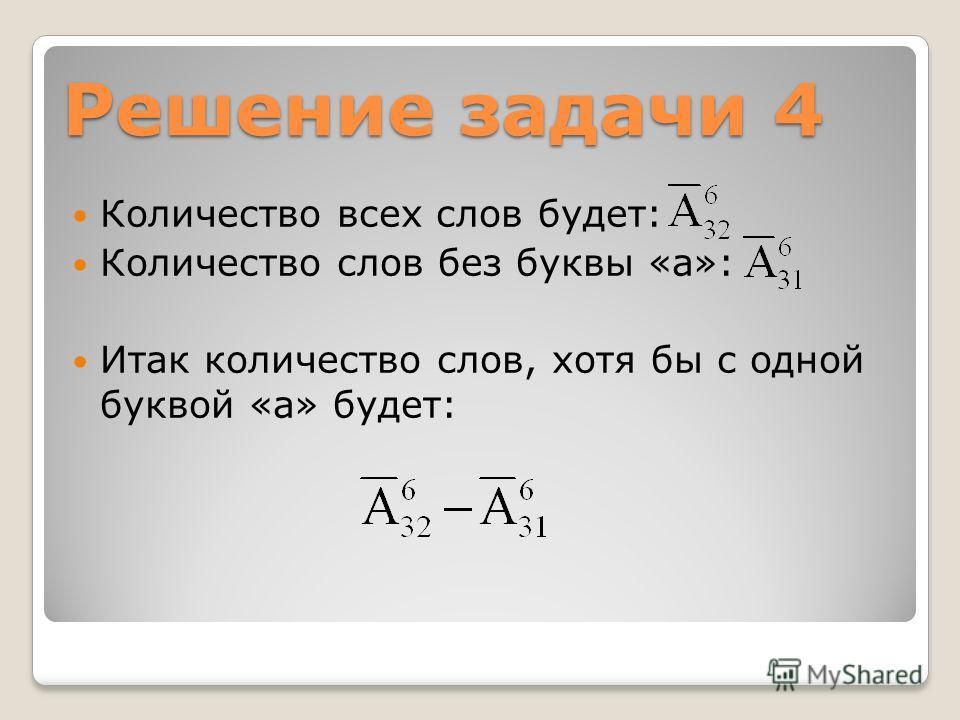 Решение задачи 4 Количество всех слов будет: Количество слов без буквы «а»: Итак количество слов, хотя бы с одной буквой «а» будет: