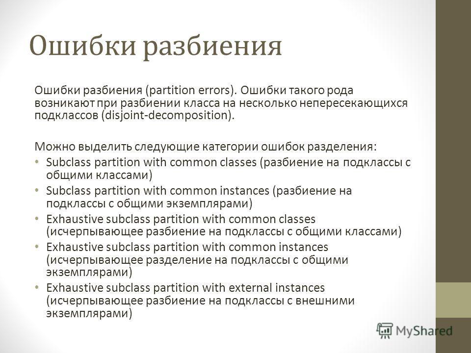 Ошибки разбиения Ошибки разбиения (partition errors). Ошибки такого рода возникают при разбиении класса на несколько непересекающихся подклассов (disjoint-decomposition). Можно выделить следующие категории ошибок разделения: Subclass partition with c