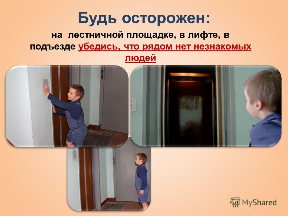 Будь осторожен: на лестничной площадке, в лифте, в подъезде убедись, что рядом нет незнакомых людей