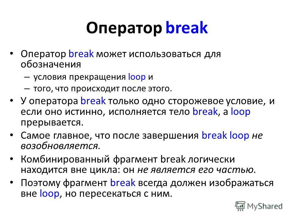 Оператор break Оператор break может использоваться для обозначения – условия прекращения loop и – того, что происходит после этого. У оператора break только одно сторожевое условие, и если оно истинно, исполняется тело break, а loop прерывается. Само
