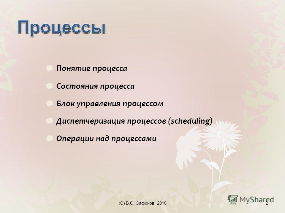 (C) В.О. Сафонов, 20102 Понятие процесса Состояния процесса Блок управления процессом Диспетчеризация процессов (scheduling) Операции над процессами