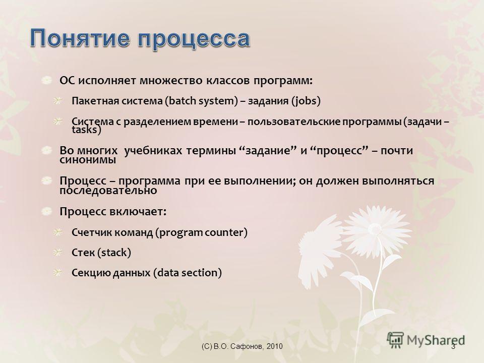 (C) В.О. Сафонов, 20103 ОС исполняет множество классов программ: Пакетная система (batch system) – задания (jobs) Система с разделением времени – пользовательские программы (задачи – tasks) Во многих учебниках термины задание и процесс – почти синони